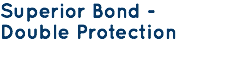 Superior Bond - Double Protection